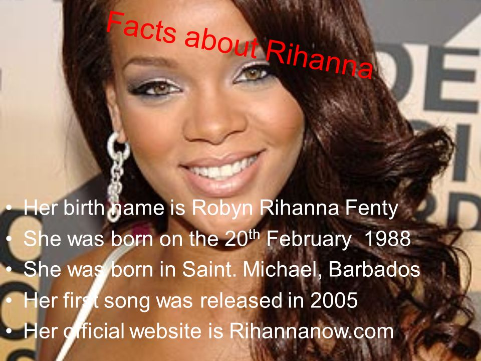 Facts about Rihanna Her birth name is Robyn Rihanna Fenty She was born on the 20 th February 1988 She was born in Saint. Michael, Barbados Her first s