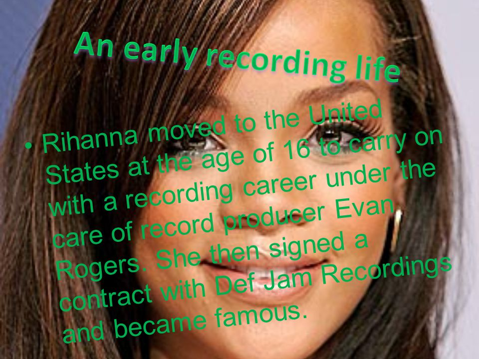 Rihanna moved to the United States at the age of 16 to carry on with a recording career under the care of record producer Evan Rogers. She then signed