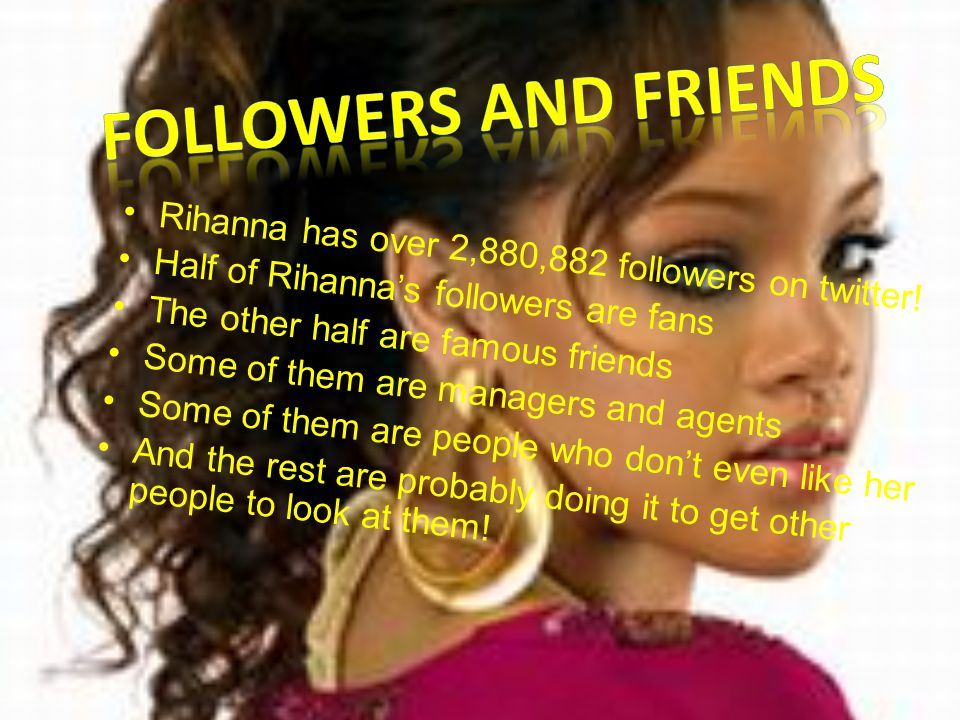 Rihanna has over 2,880,882 followers on twitter! Half of Rihanna's followers are fans The other half are famous friends Some of them are managers and
