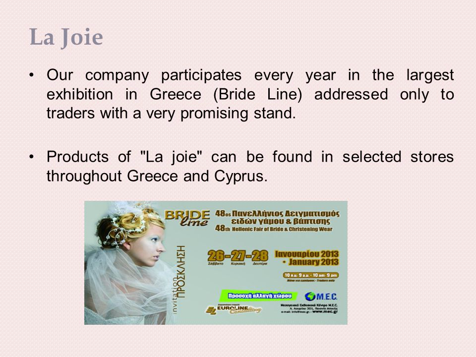 La Joie Our company participates every year in the largest exhibition in Greece (Bride Line) addressed only to traders with a very promising stand.