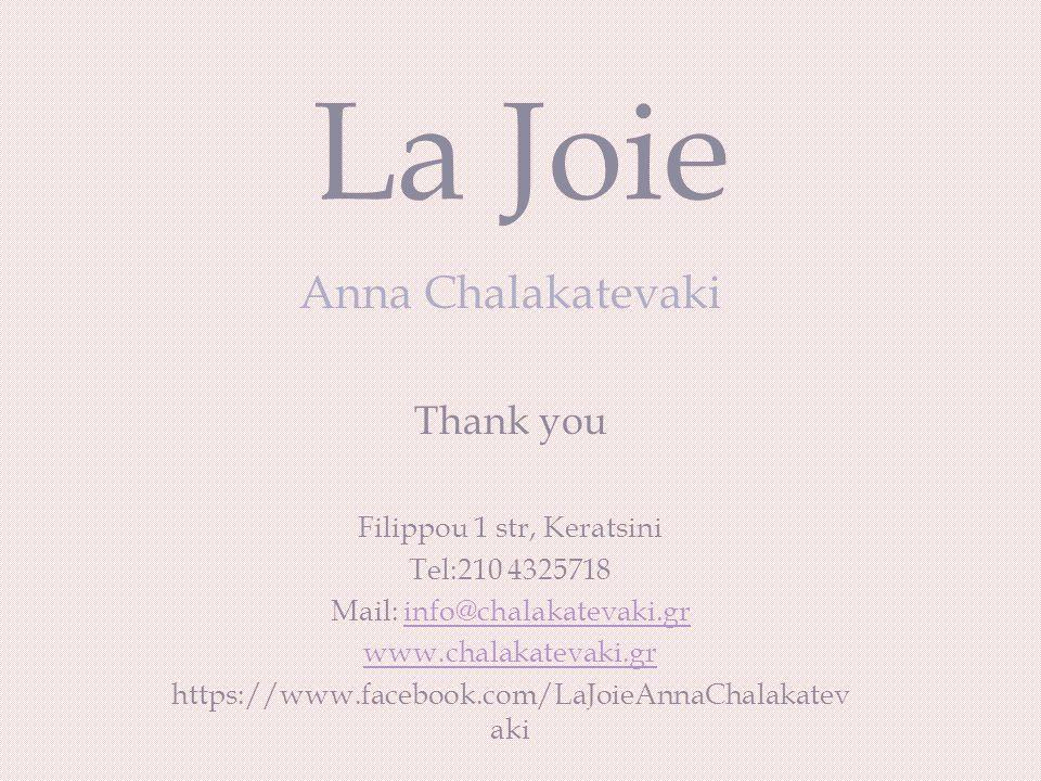 La Joie Anna Chalakatevaki Thank you Filippou 1 str, Keratsini Τel:210 4325718 Mail: info@chalakatevaki.grinfo@chalakatevaki.gr www.chalakatevaki.gr https://www.facebook.com/LaJoieAnnaChalakatev aki