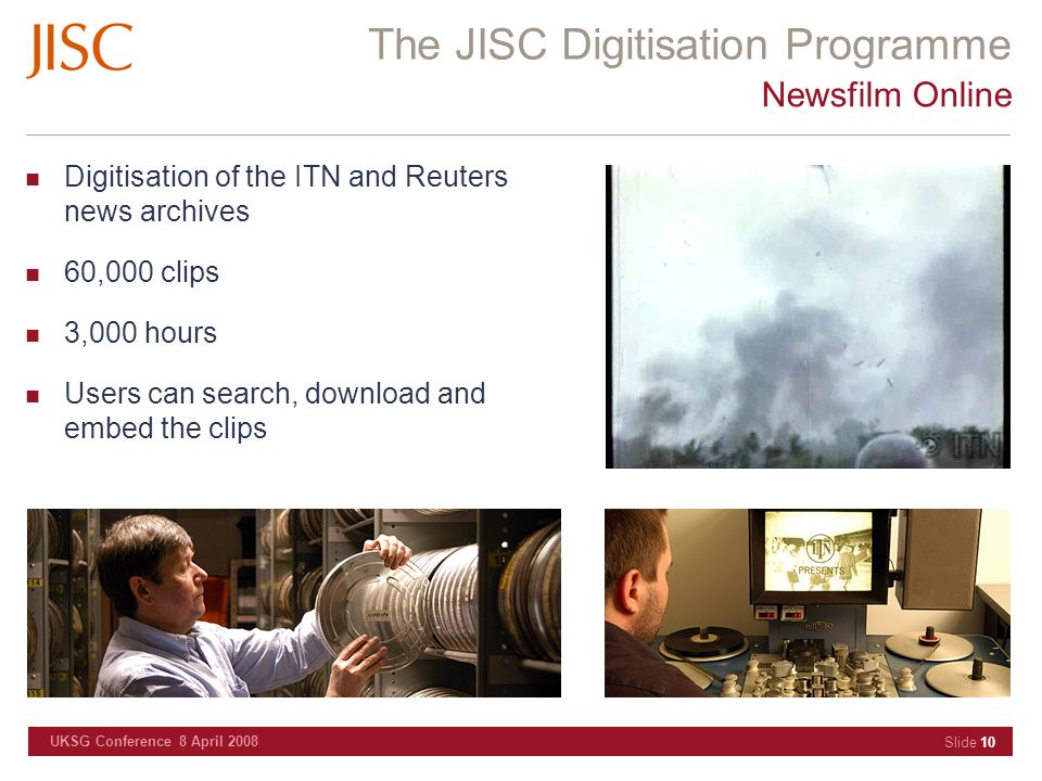 The JISC Digitisation Programme UKSG Conference 8 April 2008 Slide 10 Newsfilm Online Digitisation of the ITN and Reuters news archives 60,000 clips 3