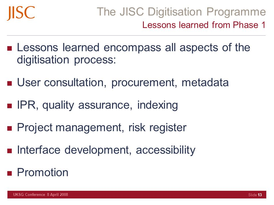 The JISC Digitisation Programme UKSG Conference 8 April 2008 Slide 13 Lessons learned from Phase 1 Lessons learned encompass all aspects of the digiti