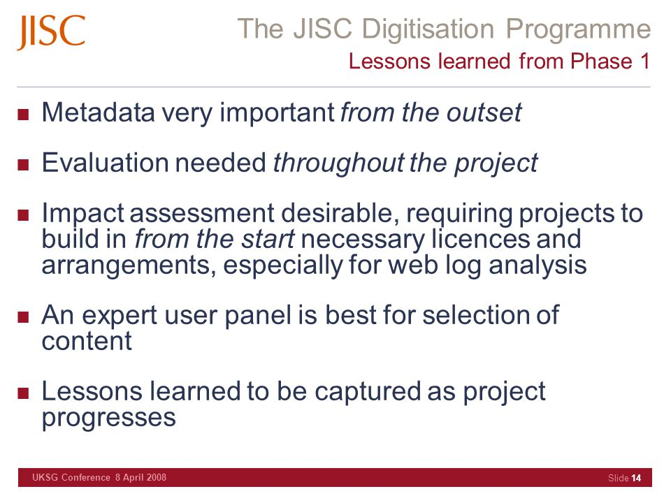 The JISC Digitisation Programme UKSG Conference 8 April 2008 Slide 14 Lessons learned from Phase 1 Metadata very important from the outset Evaluation