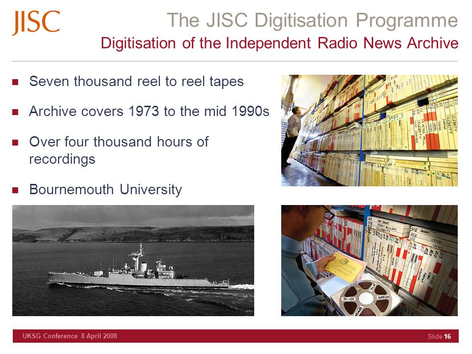 The JISC Digitisation Programme UKSG Conference 8 April 2008 Slide 16 Digitisation of the Independent Radio News Archive Seven thousand reel to reel tapes Archive covers 1973 to the mid 1990s Over four thousand hours of recordings Bournemouth University