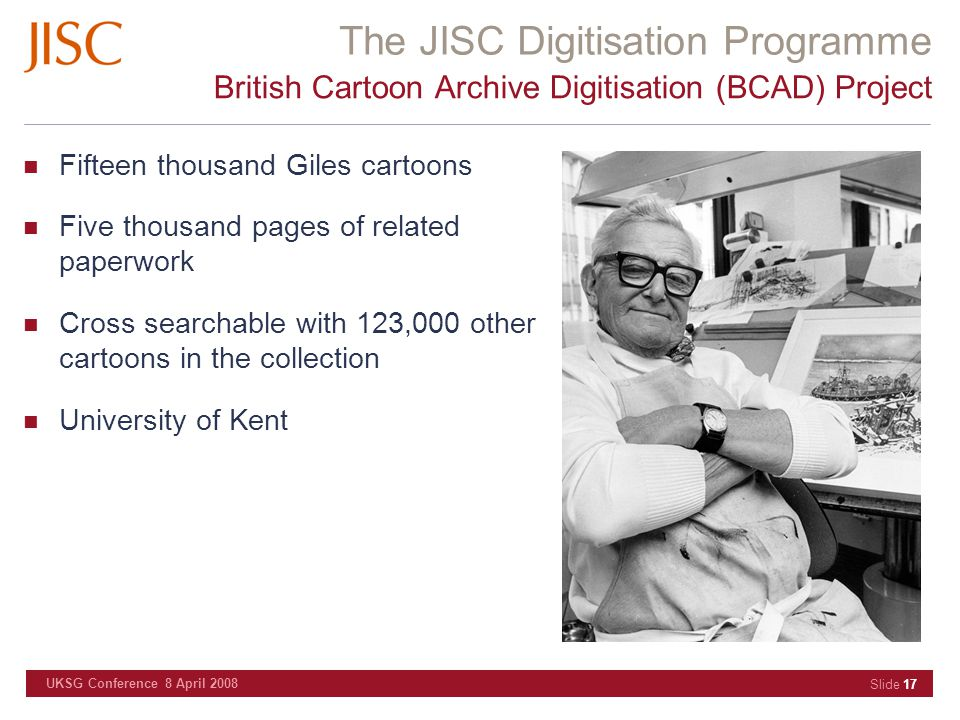 The JISC Digitisation Programme UKSG Conference 8 April 2008 Slide 17 British Cartoon Archive Digitisation (BCAD) Project Fifteen thousand Giles carto