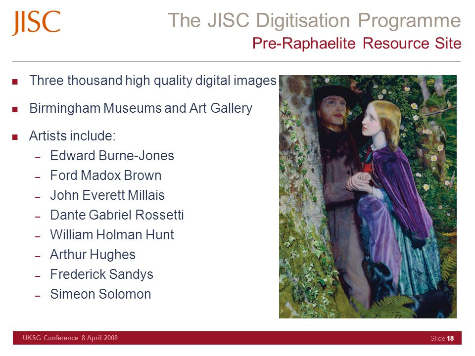 The JISC Digitisation Programme UKSG Conference 8 April 2008 Slide 18 Pre-Raphaelite Resource Site Three thousand high quality digital images Birmingham Museums and Art Gallery Artists include: – Edward Burne-Jones – Ford Madox Brown – John Everett Millais – Dante Gabriel Rossetti – William Holman Hunt – Arthur Hughes – Frederick Sandys – Simeon Solomon