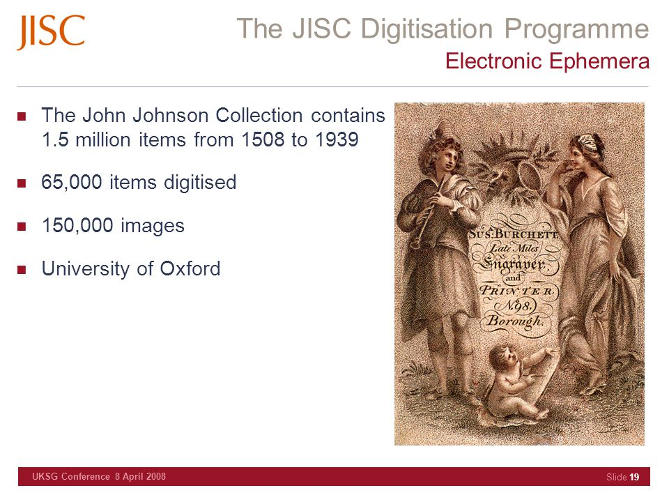 The JISC Digitisation Programme UKSG Conference 8 April 2008 Slide 19 Electronic Ephemera The John Johnson Collection contains 1.5 million items from 1508 to 1939 65,000 items digitised 150,000 images University of Oxford