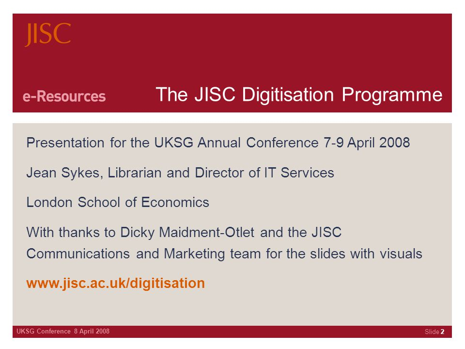 UKSG Conference 8 April 2008 Slide 2 The JISC Digitisation Programme Presentation for the UKSG Annual Conference 7-9 April 2008 Jean Sykes, Librarian