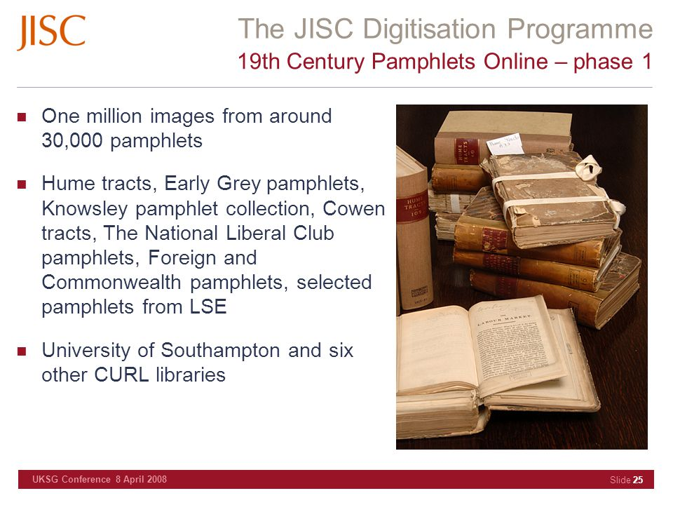 The JISC Digitisation Programme UKSG Conference 8 April 2008 Slide 25 19th Century Pamphlets Online – phase 1 One million images from around 30,000 pamphlets Hume tracts, Early Grey pamphlets, Knowsley pamphlet collection, Cowen tracts, The National Liberal Club pamphlets, Foreign and Commonwealth pamphlets, selected pamphlets from LSE University of Southampton and six other CURL libraries
