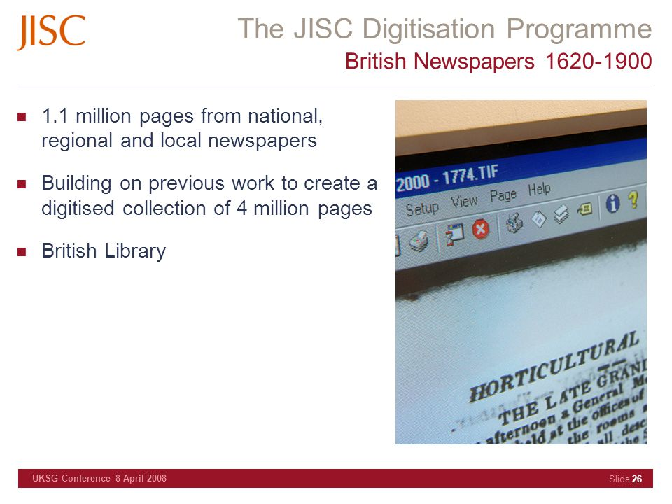 The JISC Digitisation Programme UKSG Conference 8 April 2008 Slide 26 British Newspapers 1620-1900 1.1 million pages from national, regional and local