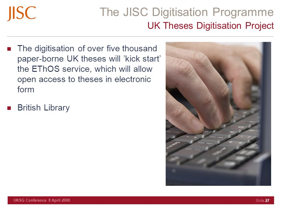 The JISC Digitisation Programme UKSG Conference 8 April 2008 Slide 27 UK Theses Digitisation Project The digitisation of over five thousand paper-borne UK theses will 'kick start' the EThOS service, which will allow open access to theses in electronic form British Library