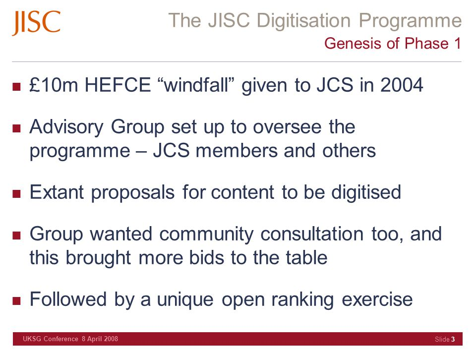 The JISC Digitisation Programme UKSG Conference 8 April 2008 Slide 3 Genesis of Phase 1 £10m HEFCE windfall given to JCS in 2004 Advisory Group set up to oversee the programme – JCS members and others Extant proposals for content to be digitised Group wanted community consultation too, and this brought more bids to the table Followed by a unique open ranking exercise