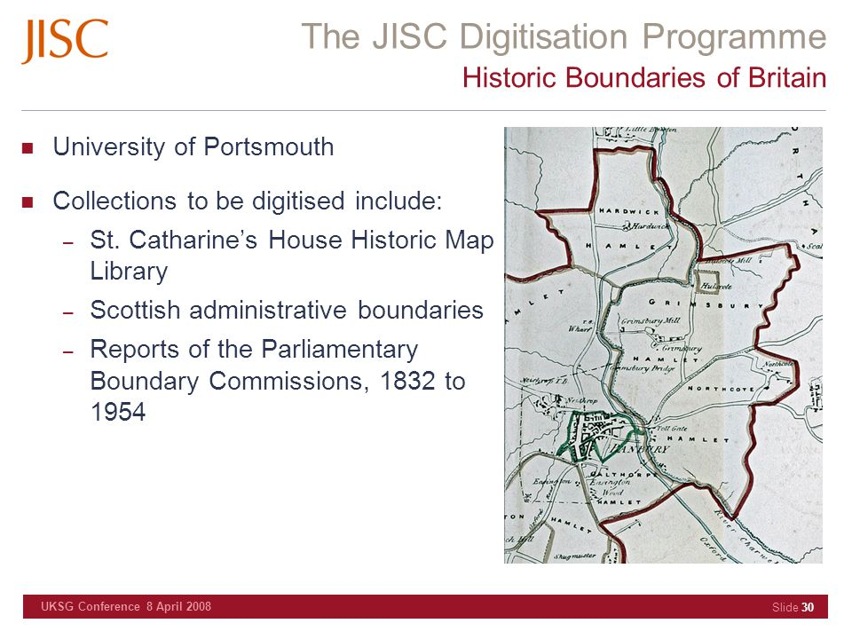 The JISC Digitisation Programme UKSG Conference 8 April 2008 Slide 30 Historic Boundaries of Britain University of Portsmouth Collections to be digiti