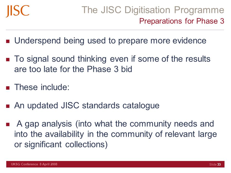 The JISC Digitisation Programme UKSG Conference 8 April 2008 Slide 33 Preparations for Phase 3 Underspend being used to prepare more evidence To signa