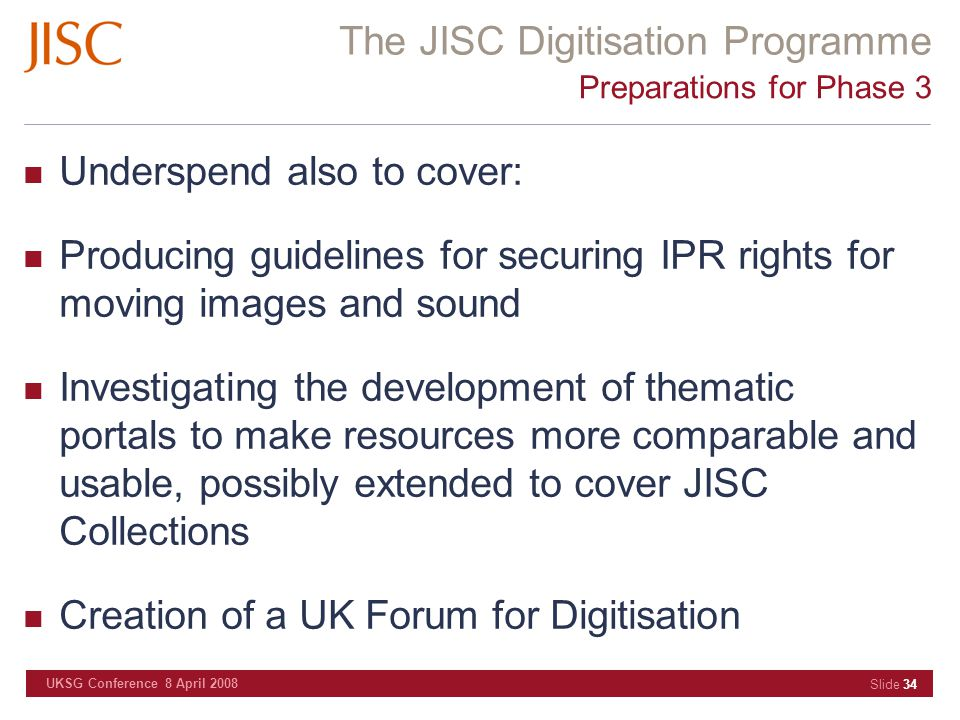 The JISC Digitisation Programme UKSG Conference 8 April 2008 Slide 34 Preparations for Phase 3 Underspend also to cover: Producing guidelines for secu