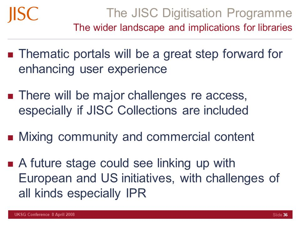 The JISC Digitisation Programme UKSG Conference 8 April 2008 Slide 36 The wider landscape and implications for libraries Thematic portals will be a gr