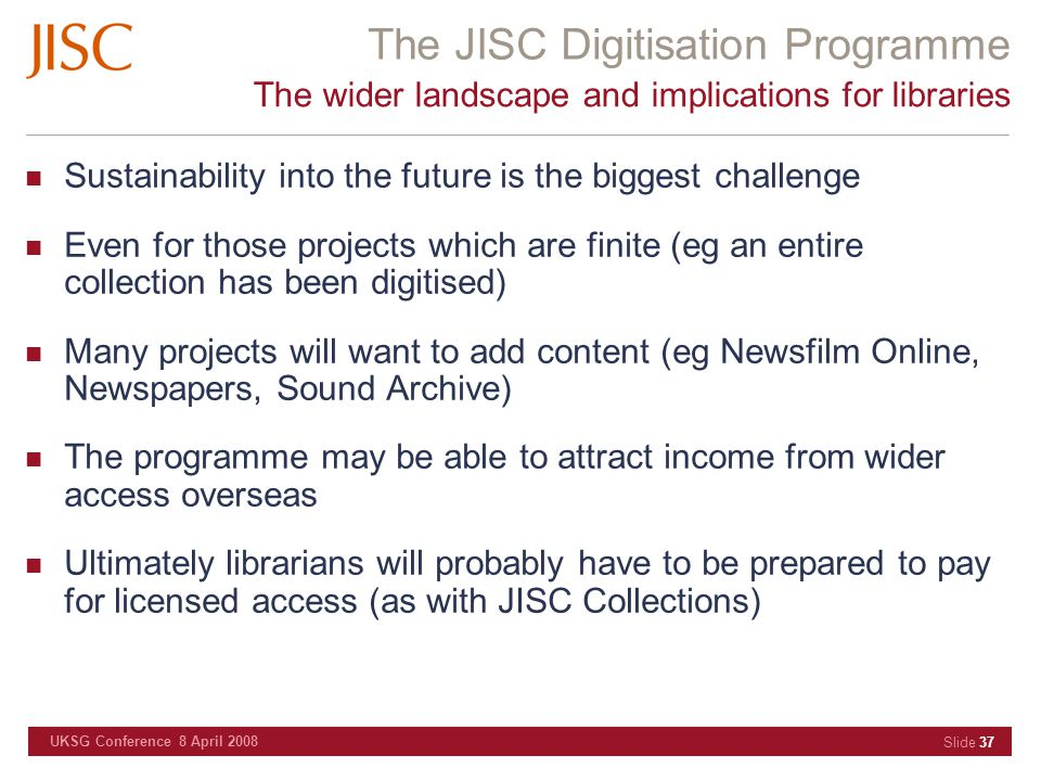 The JISC Digitisation Programme UKSG Conference 8 April 2008 Slide 37 The wider landscape and implications for libraries Sustainability into the futur