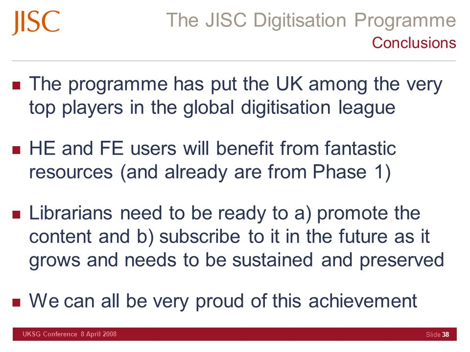 The JISC Digitisation Programme UKSG Conference 8 April 2008 Slide 38 Conclusions The programme has put the UK among the very top players in the globa