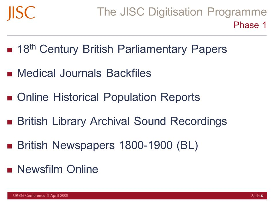 The JISC Digitisation Programme UKSG Conference 8 April 2008 Slide 4 Phase 1 18 th Century British Parliamentary Papers Medical Journals Backfiles Onl