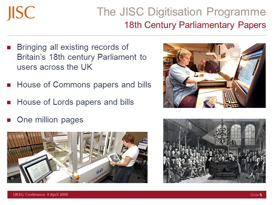 The JISC Digitisation Programme UKSG Conference 8 April 2008 Slide 5 18th Century Parliamentary Papers Bringing all existing records of Britain's 18th