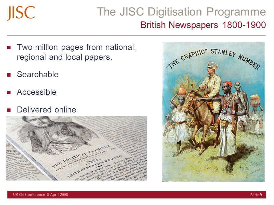 The JISC Digitisation Programme UKSG Conference 8 April 2008 Slide 9 British Newspapers 1800-1900 Two million pages from national, regional and local papers.