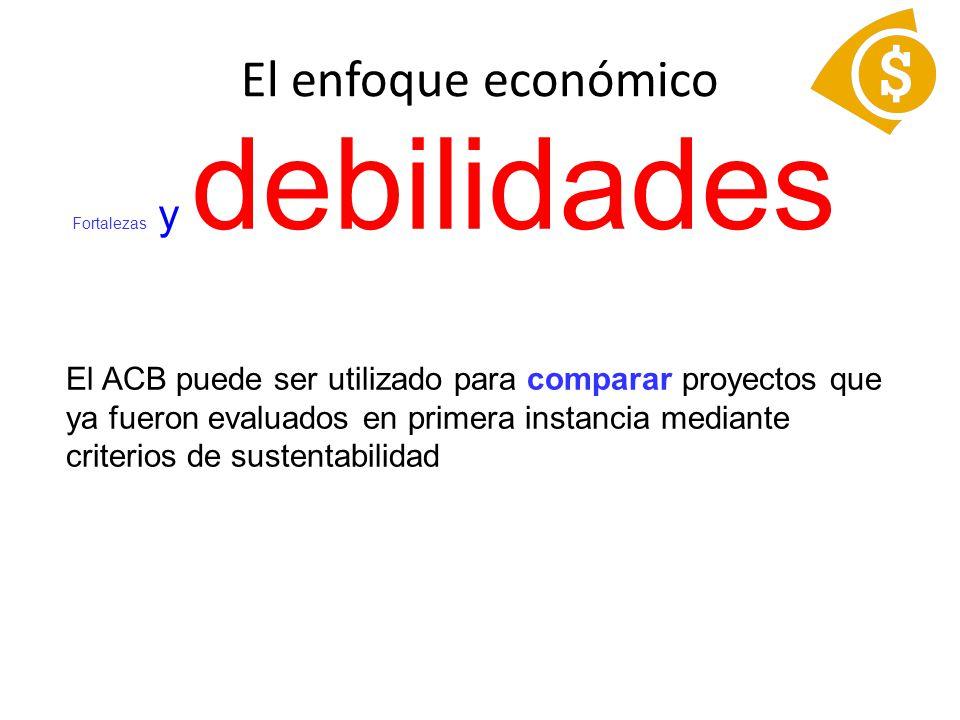 Fortalezas y debilidades El ACB puede ser utilizado para comparar proyectos que ya fueron evaluados en primera instancia mediante criterios de sustentabilidad El enfoque económico