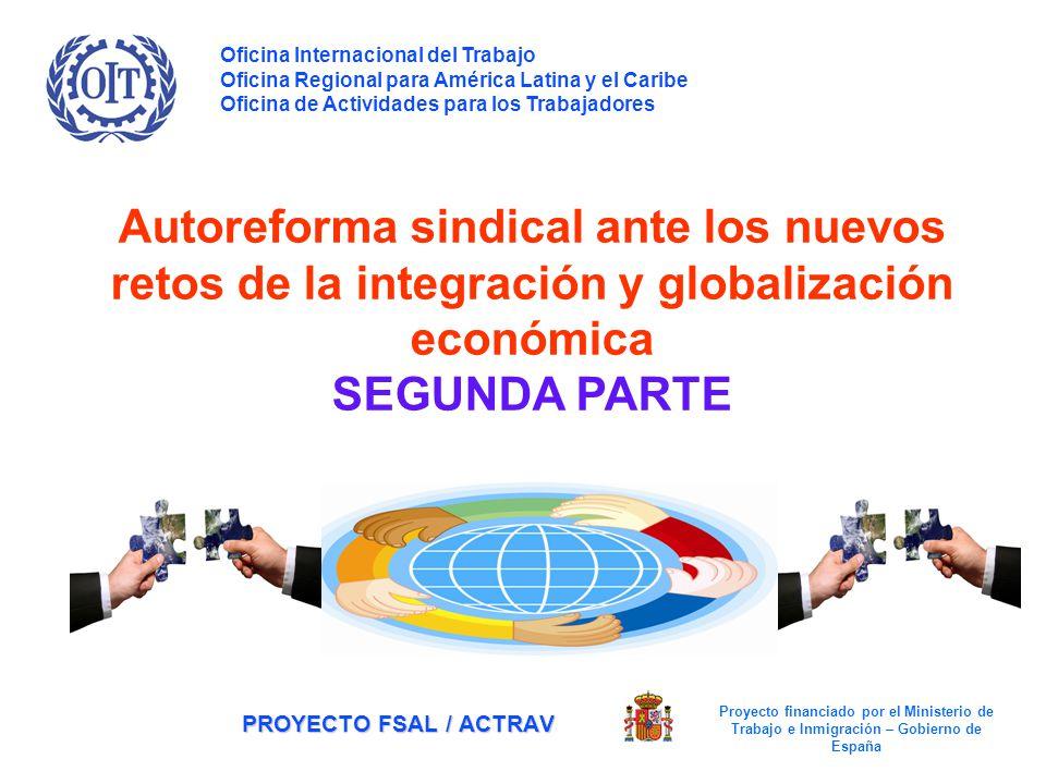 PROYECTO FSAL / ACTRAV Autoreforma sindical ante los nuevos retos de la integración y globalización económica SEGUNDA PARTE Oficina Internacional del Trabajo Oficina Regional para América Latina y el Caribe Oficina de Actividades para los Trabajadores Proyecto financiado por el Ministerio de Trabajo e Inmigración – Gobierno de España