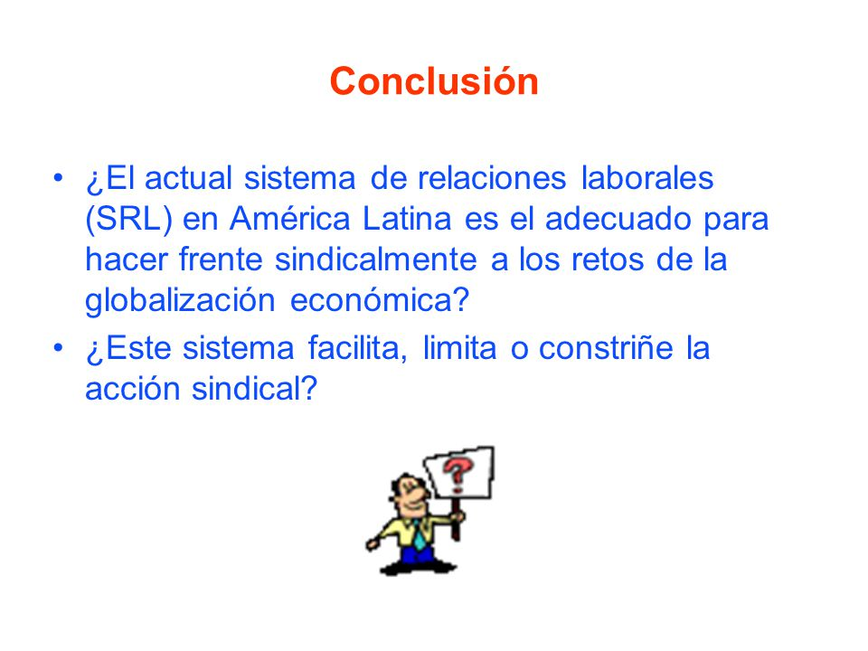 Conclusión ¿El actual sistema de relaciones laborales (SRL) en América Latina es el adecuado para hacer frente sindicalmente a los retos de la globalización económica.