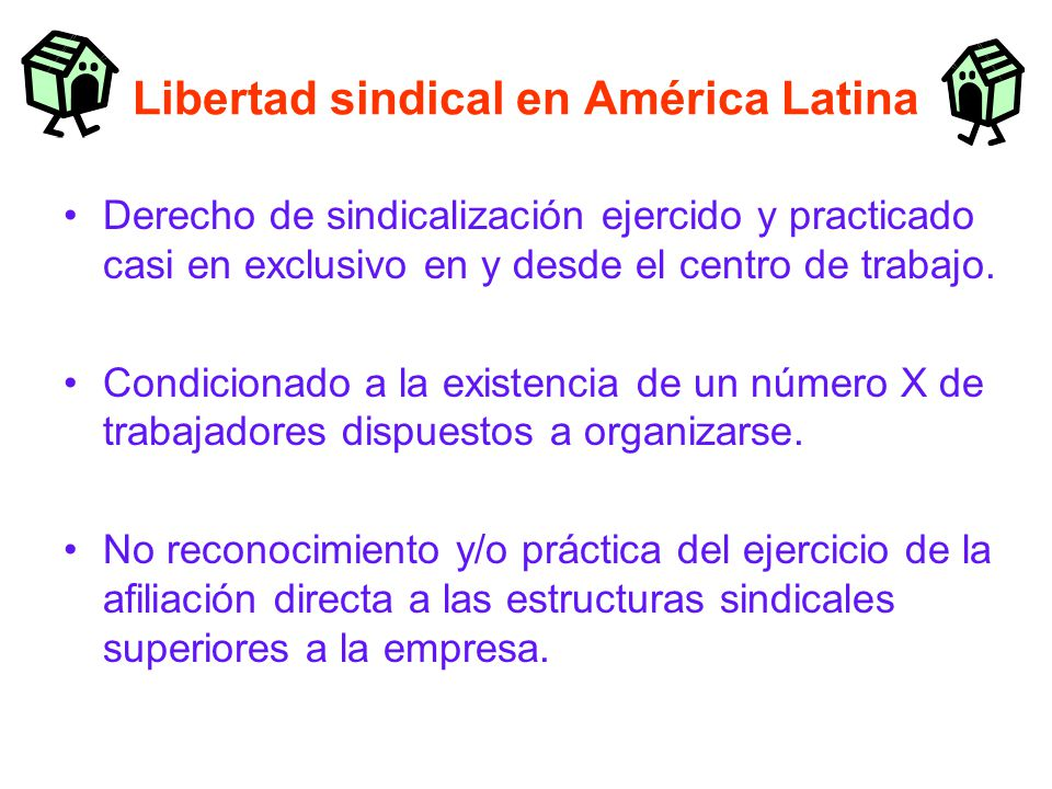 Libertad sindical en América Latina Derecho de sindicalización ejercido y practicado casi en exclusivo en y desde el centro de trabajo.