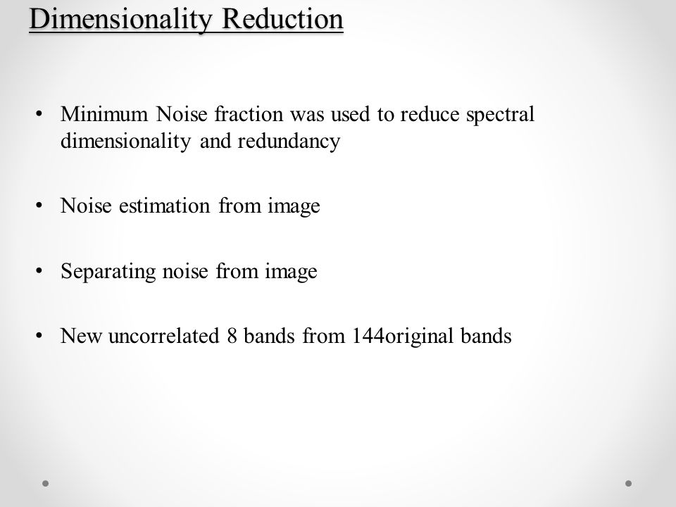 Dimensionality Reduction Minimum Noise fraction was used to reduce spectral dimensionality and redundancy Noise estimation from image Separating noise from image New uncorrelated 8 bands from 144original bands