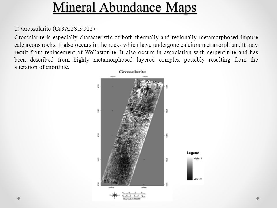 Mineral Abundance Maps 1) Grossularite (Ca3Al2Si3O12) - Grossularite is especially characteristic of both thermally and regionally metamorphosed impure calcareous rocks.
