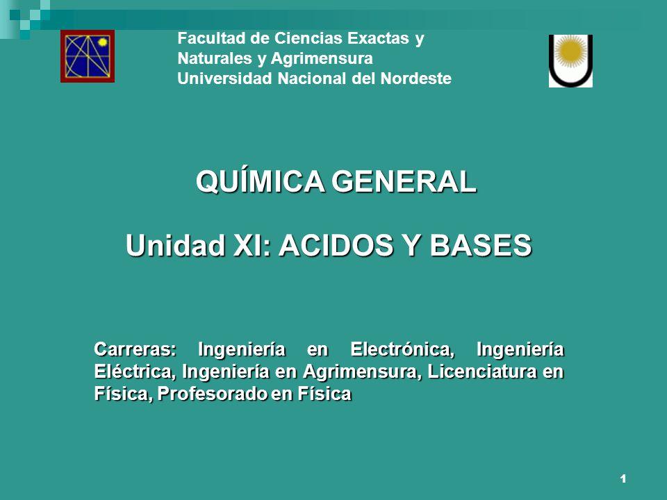 1 Facultad de Ciencias Exactas y Naturales y Agrimensura Universidad Nacional del Nordeste QUÍMICA GENERAL Unidad XI: ACIDOS Y BASES Carreras: Ingenie