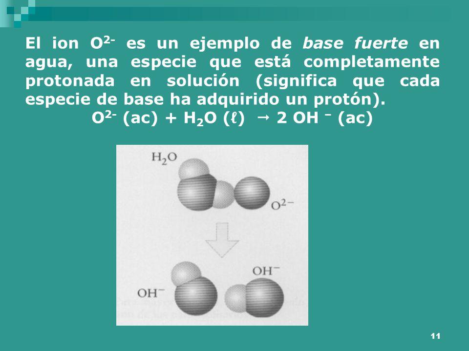 11 El ion O 2- es un ejemplo de base fuerte en agua, una especie que está completamente protonada en solución (significa que cada especie de base ha a