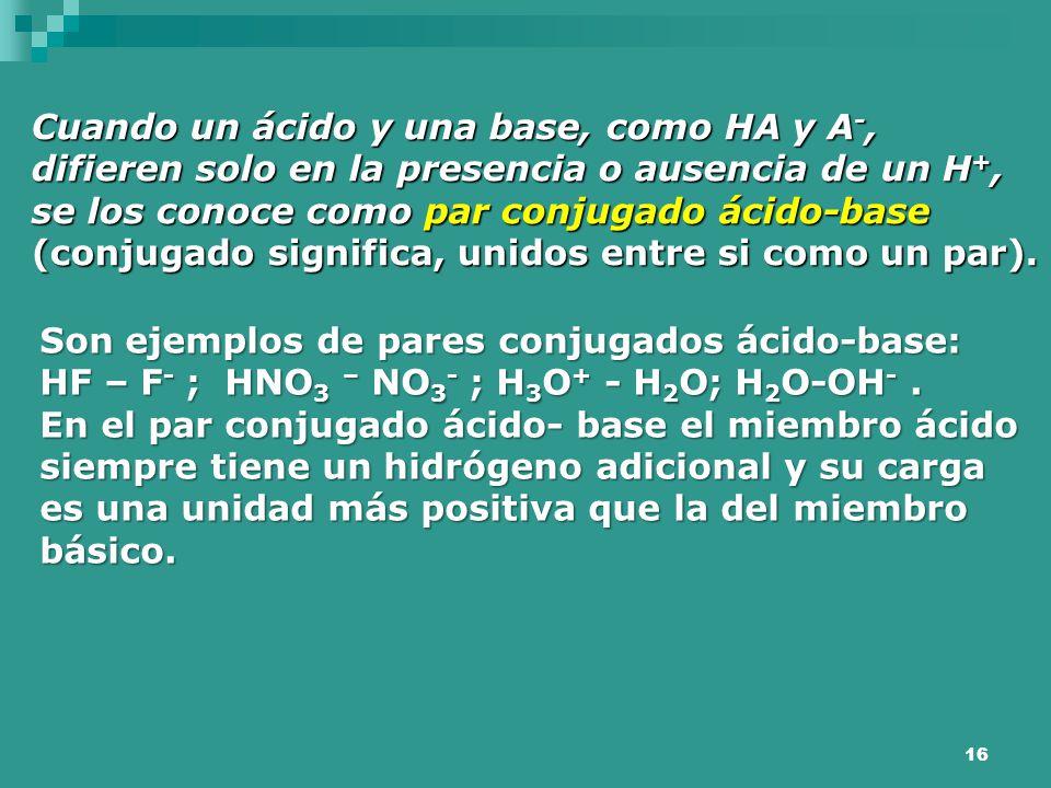 16 Cuando un ácido y una base, como HA y A -, difieren solo en la presencia o ausencia de un H +, se los conoce como par conjugado ácido-base (conjuga