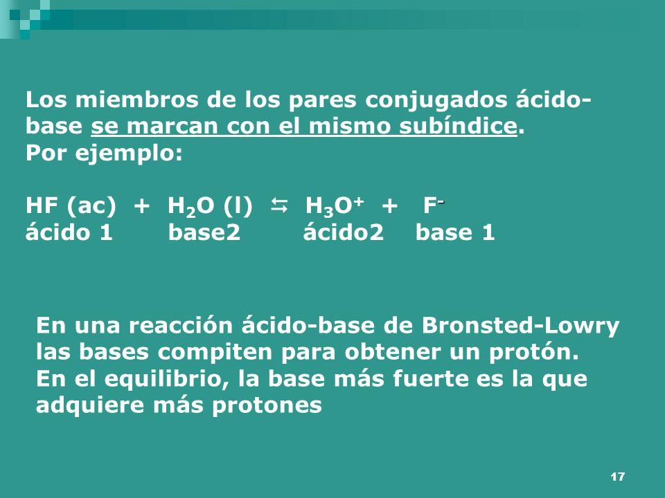 17 Los miembros de los pares conjugados ácido- base se marcan con el mismo subíndice. Por ejemplo: - HF (ac) + H 2 O (l)  H 3 O + + F - ácido 1 base2
