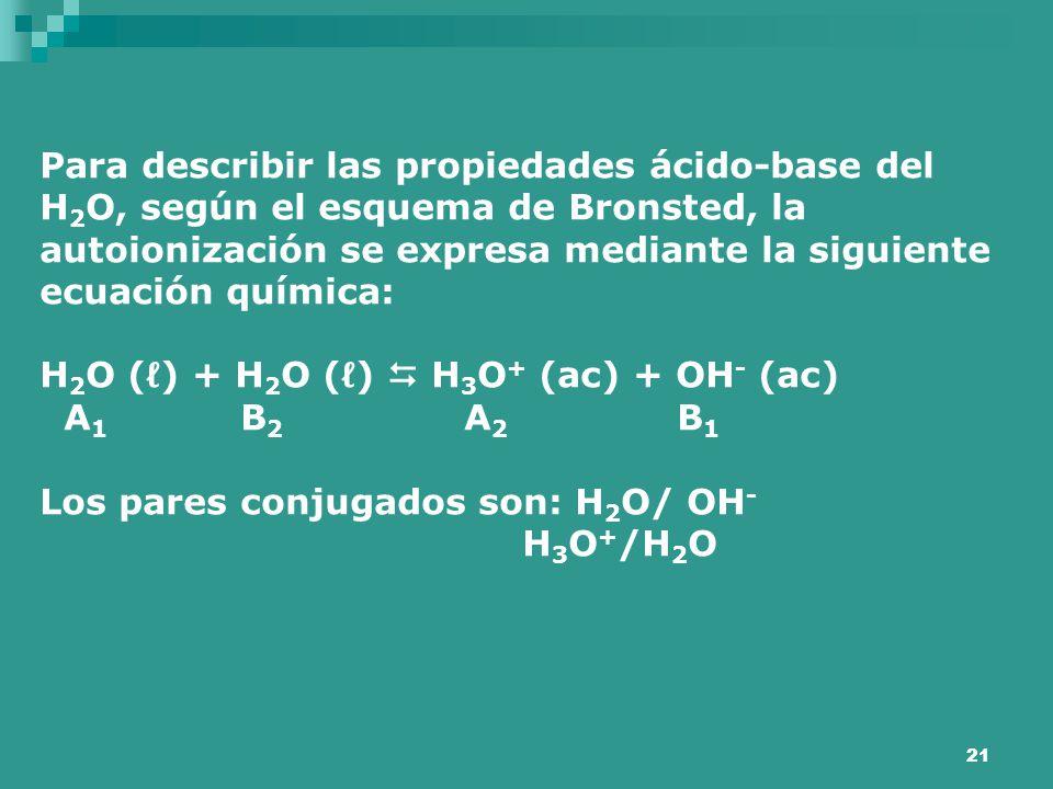 21 Para describir las propiedades ácido-base del H 2 O, según el esquema de Bronsted, la autoionización se expresa mediante la siguiente ecuación quím