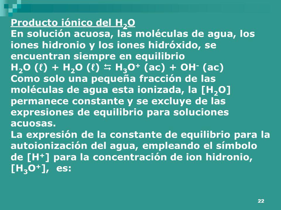 22 Producto iónico del H 2 O En solución acuosa, las moléculas de agua, los iones hidronio y los iones hidróxido, se encuentran siempre en equilibrio