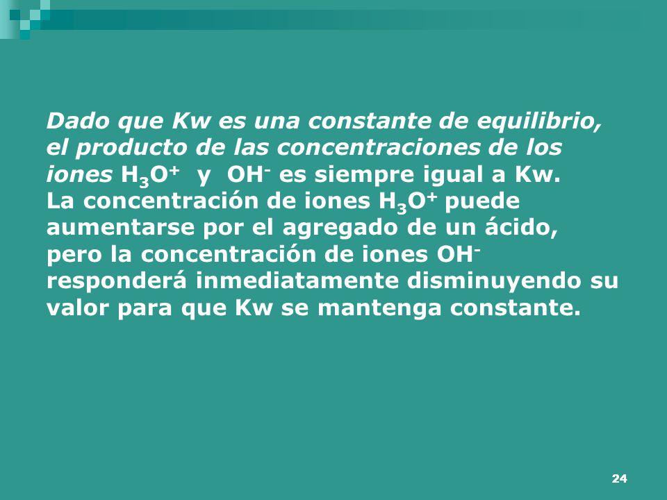 24 Dado que Kw es una constante de equilibrio, el producto de las concentraciones de los iones H 3 O + y OH - es siempre igual a Kw. La concentración