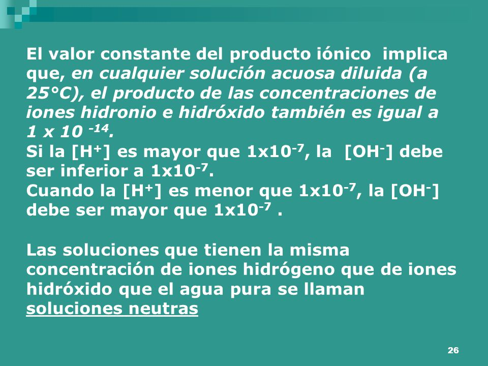 26 El valor constante del producto iónico implica que, en cualquier solución acuosa diluida (a 25°C), el producto de las concentraciones de iones hidr
