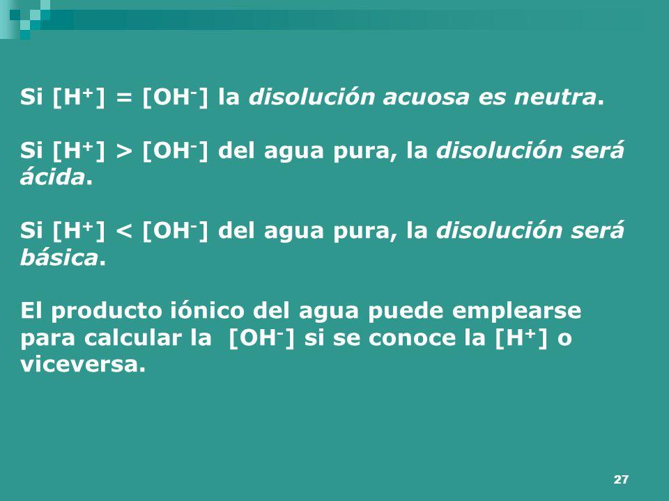 27 Si [H + ] = [OH - ] la disolución acuosa es neutra. Si [H + ] > [OH - ] del agua pura, la disolución será ácida. Si [H + ] < [OH - ] del agua pura,