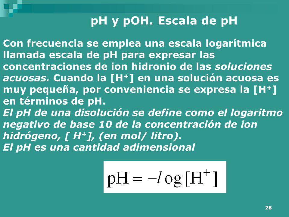 28 pH y pOH. Escala de pH Con frecuencia se emplea una escala logarítmica llamada escala de pH para expresar las concentraciones de ion hidronio de la