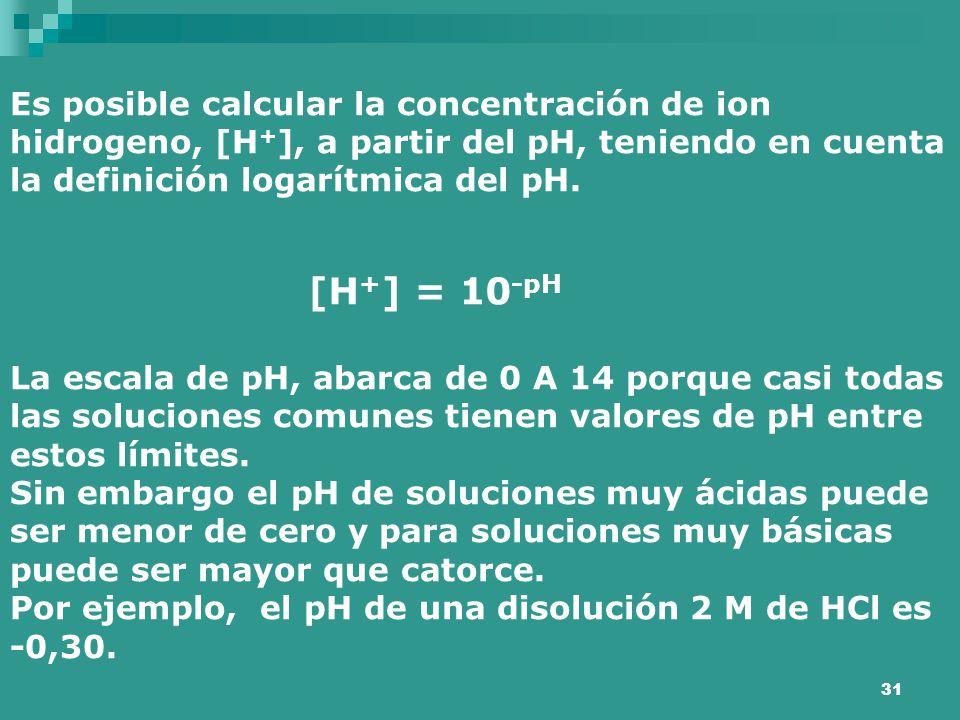 31 Es posible calcular la concentración de ion hidrogeno, [H + ], a partir del pH, teniendo en cuenta la definición logarítmica del pH. [H + ] = 10 -p