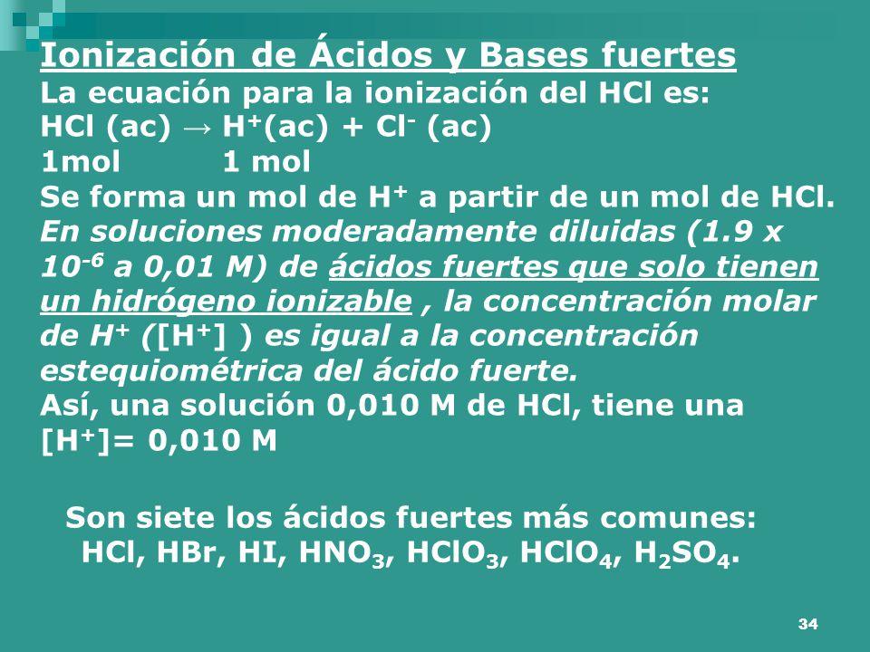 34 Ionización de Ácidos y Bases fuertes La ecuación para la ionización del HCl es: HCl (ac) → H + (ac) + Cl - (ac) 1mol 1 mol Se forma un mol de H + a