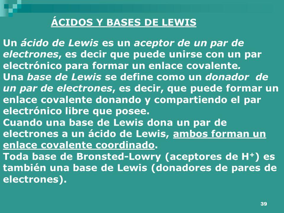 39 ÁCIDOS Y BASES DE LEWIS Un ácido de Lewis es un aceptor de un par de electrones, es decir que puede unirse con un par electrónico para formar un en