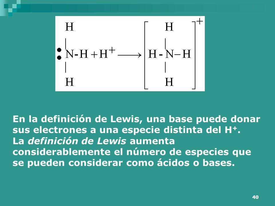 40 En la definición de Lewis, una base puede donar sus electrones a una especie distinta del H +. La definición de Lewis aumenta considerablemente el