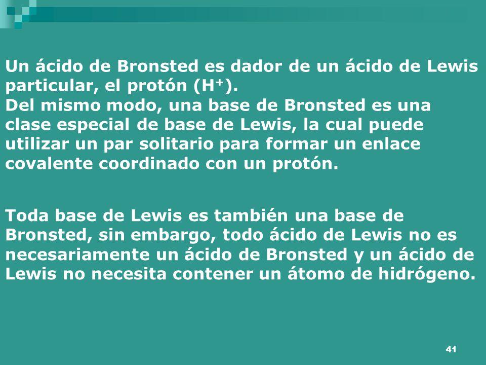 41 Un ácido de Bronsted es dador de un ácido de Lewis particular, el protón (H + ). Del mismo modo, una base de Bronsted es una clase especial de base