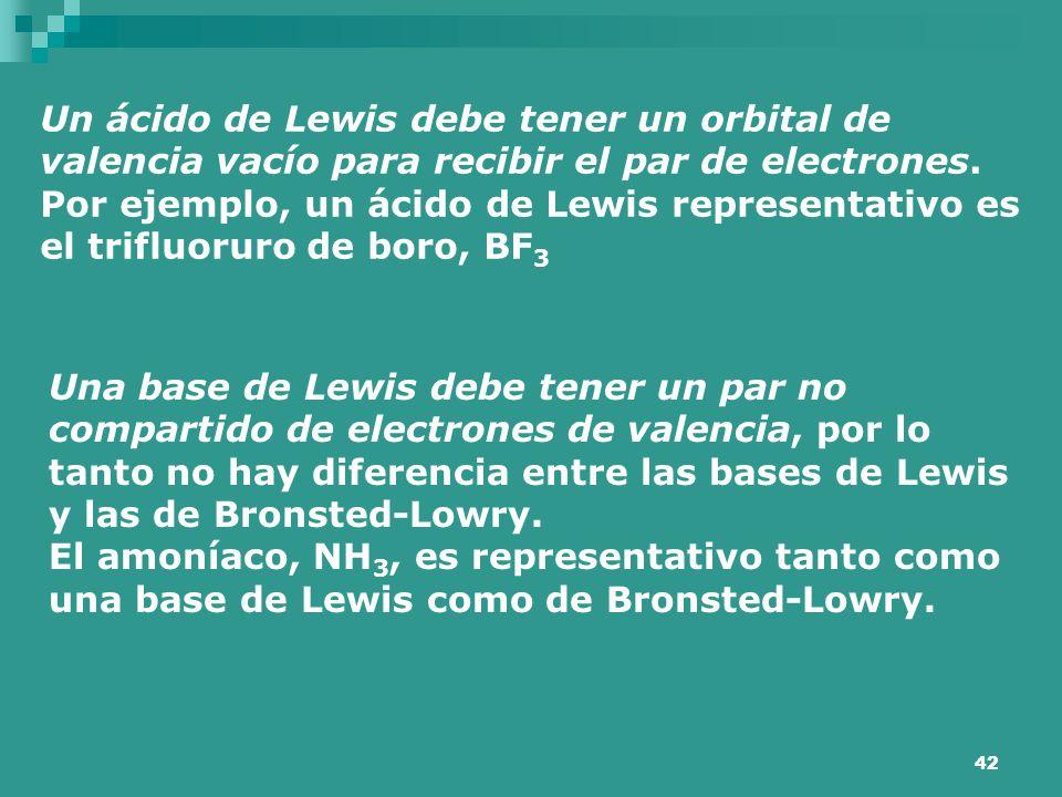 42 Un ácido de Lewis debe tener un orbital de valencia vacío para recibir el par de electrones. Por ejemplo, un ácido de Lewis representativo es el tr