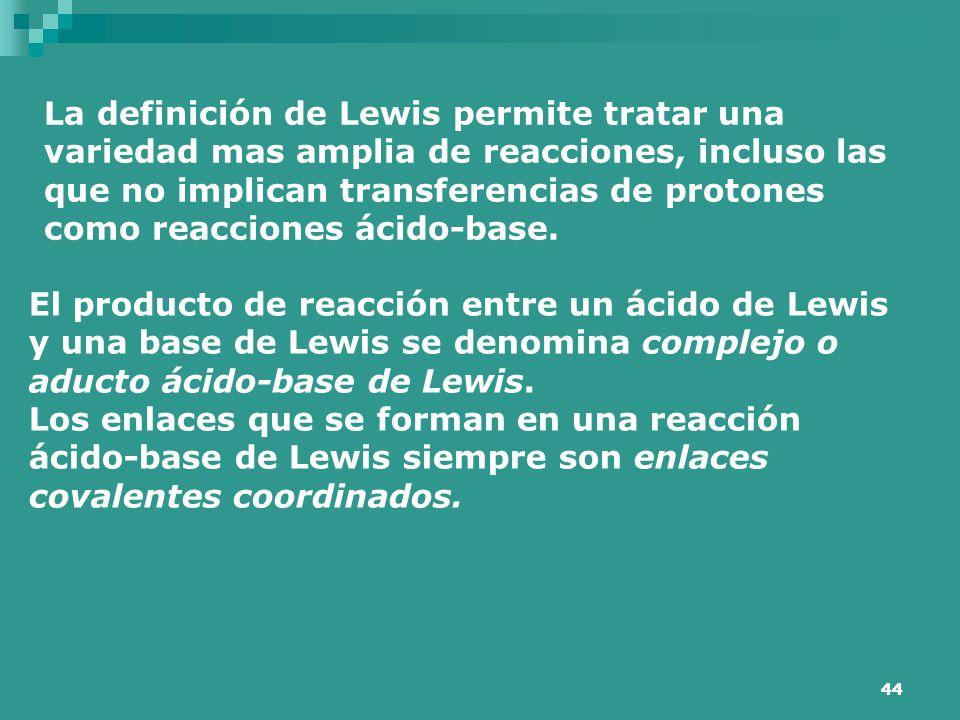 44 La definición de Lewis permite tratar una variedad mas amplia de reacciones, incluso las que no implican transferencias de protones como reacciones
