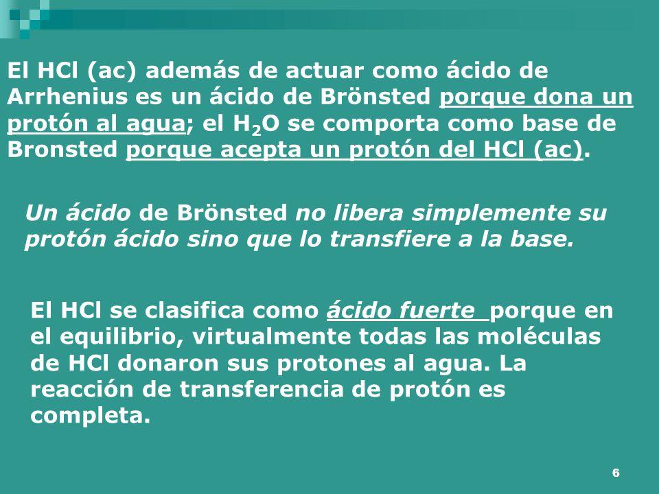 6 El HCl (ac) además de actuar como ácido de Arrhenius es un ácido de Brönsted porque dona un protón al agua; el H 2 O se comporta como base de Bronst